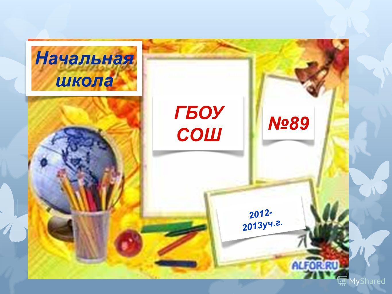 Начальная школа ГБОУ СОШ 89 2012- 2013уч.г.