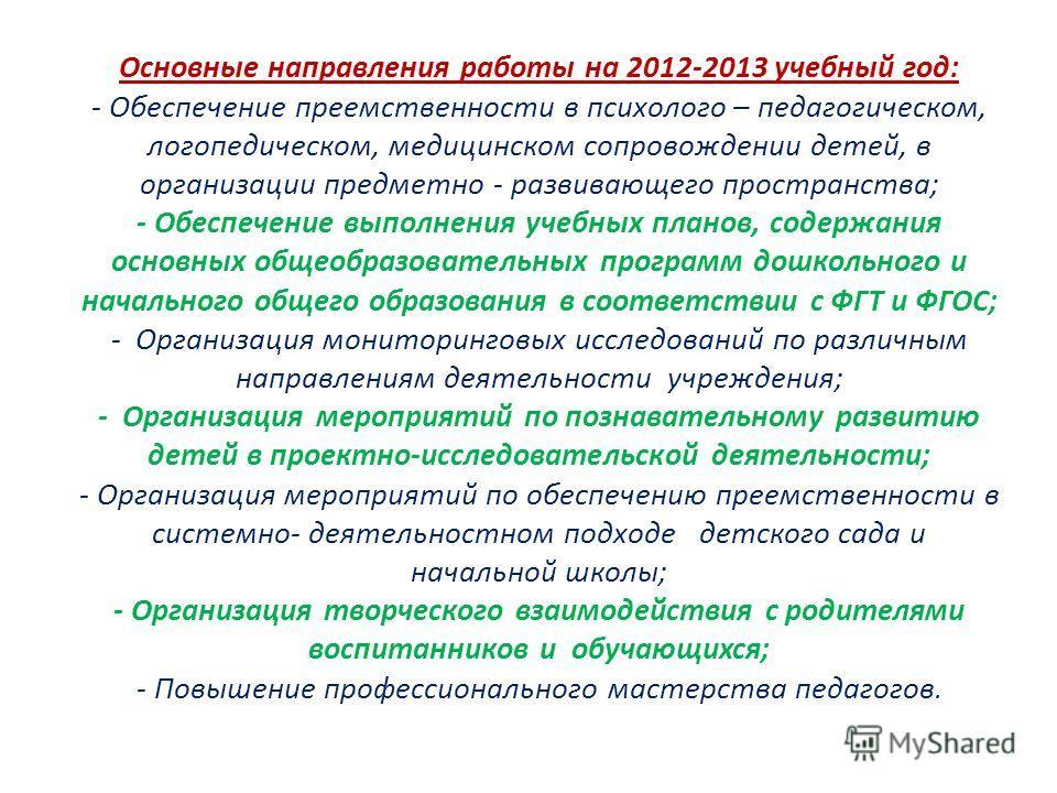 Основные направления работы на 2012-2013 учебный год: - Обеспечение преемственности в психолого – педагогическом, логопедическом, медицинском сопровождении детей, в организации предметно - развивающего пространства; - Обеспечение выполнения учебных п