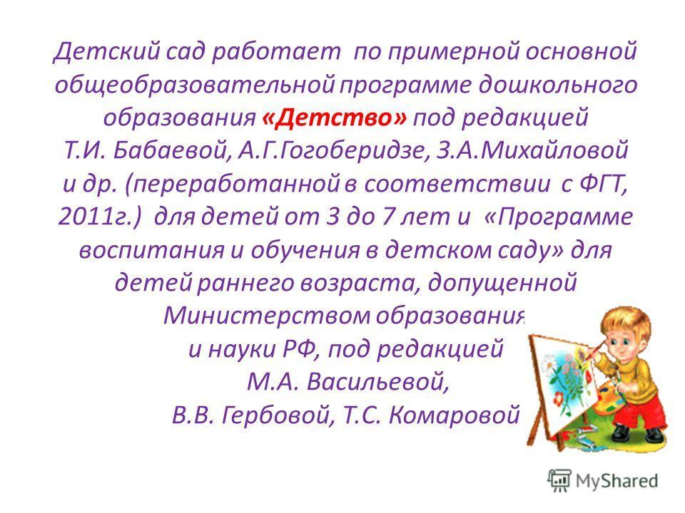 Детский сад работает по примерной основной общеобразовательной программе дошкольного образования «Детство» под редакцией Т.И. Бабаевой, А.Г.Гогоберидзе, З.А.Михайловой и др. (переработанной в соответствии с ФГТ, 2011г.) для детей от 3 до 7 лет и «Про