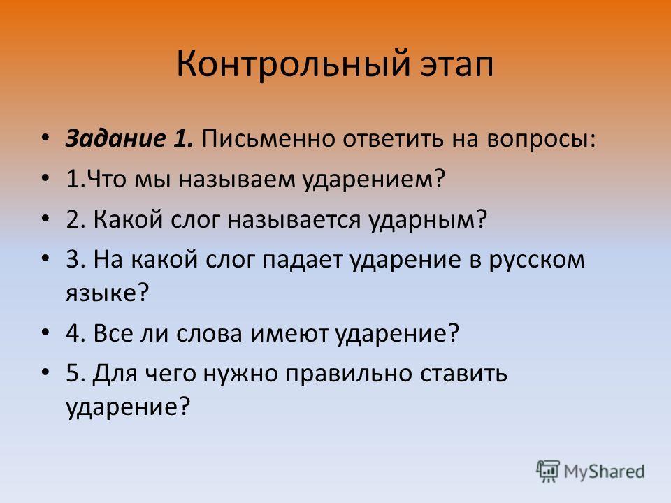 Контрольный этап Задание 1. Письменно ответить на вопросы: 1.Что мы называем ударением? 2. Какой слог называется ударным? 3. На какой слог падает ударение в русском языке? 4. Все ли слова имеют ударение? 5. Для чего нужно правильно ставить ударение?