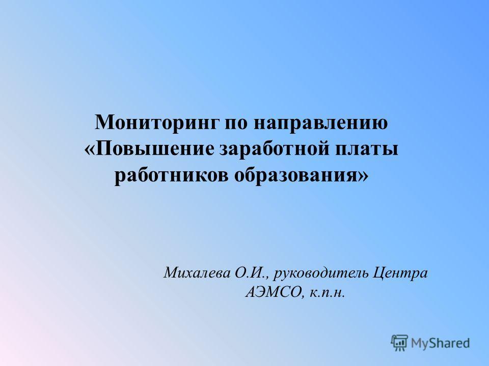 Мониторинг по направлению «Повышение заработной платы работников образования» Михалева О.И., руководитель Центра АЭМСО, к.п.н.