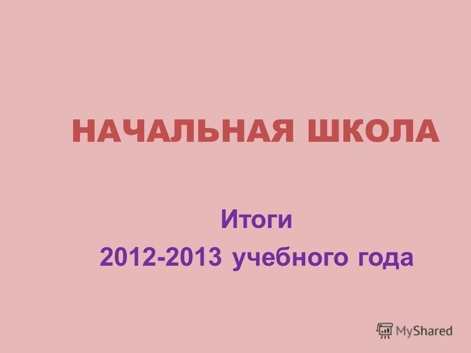 НАЧАЛЬНАЯ ШКОЛА Итоги 2012-2013 учебного года