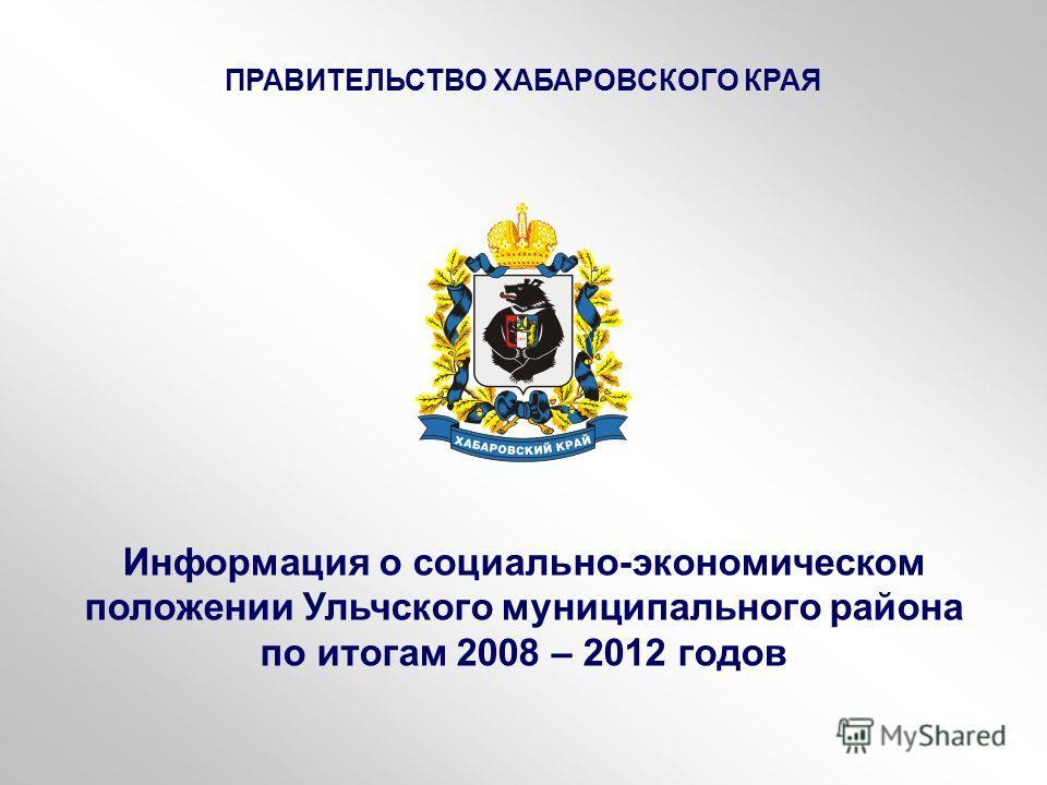 Информация о социально-экономическом положении Ульчского муниципального района по итогам 2008 – 2012 годов ПРАВИТЕЛЬСТВО ХАБАРОВСКОГО КРАЯ