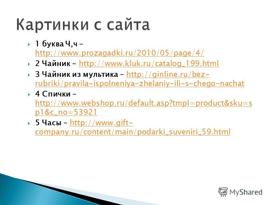 1 буква Ч,ч - http://www.prozagadki.ru/2010/05/page/4/ http://www.prozagadki.ru/2010/05/page/4/ 2 Чайник - http://www.kluk.ru/catalog_199.htmlhttp://www.kluk.ru/catalog_199.html 3 Чайник из мультика - http://ginline.ru/bez- rubriki/pravila-ispolneniy