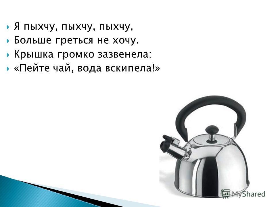 Я пыхчу, пыхчу, пыхчу, Больше греться не хочу. Крышка громко зазвенела: «Пейте чай, вода вскипела!»