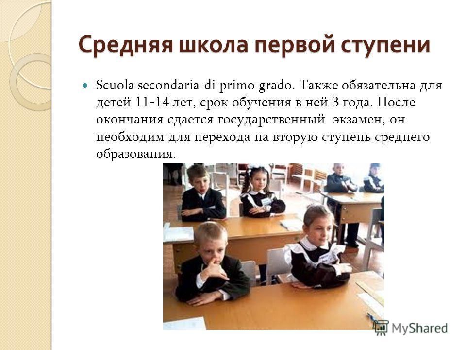 Средняя школа первой ступени Scuola secondaria di primo grado. Также обязательна для детей 11-14 лет, срок обучения в ней 3 года. После окончания сдается государственный экзамен, он необходим для перехода на вторую ступень среднего образования.