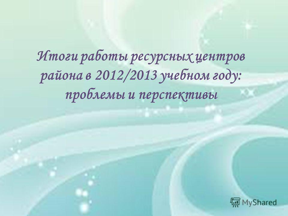 Итоги работы ресурсных центров района в 2012/2013 учебном году: проблемы и перспективы