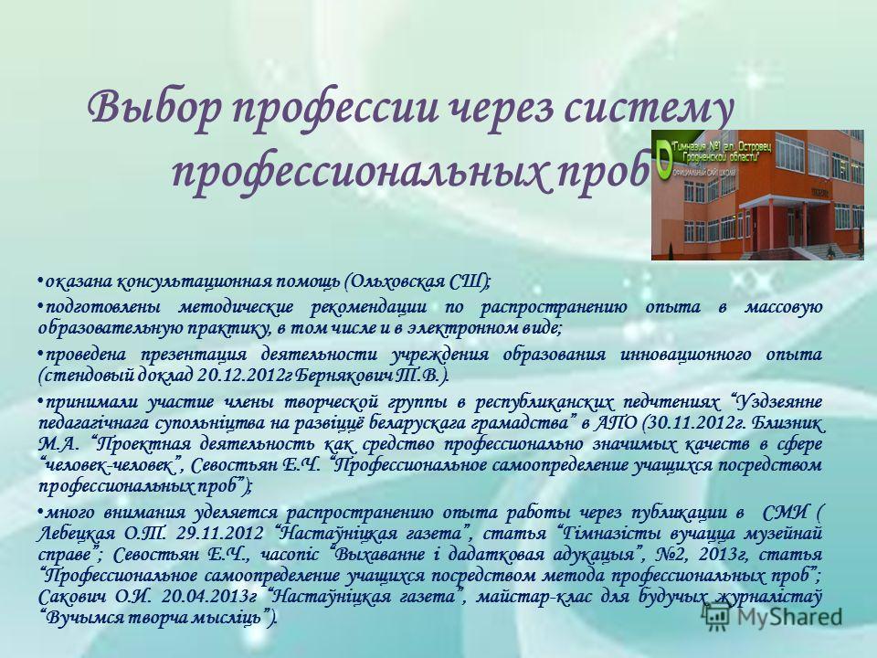Выбор профессии через систему профессиональных проб оказана консультационная помощь (Ольховская СШ); подготовлены методические рекомендации по распространению опыта в массовую образовательную практику, в том числе и в электронном виде; проведена през