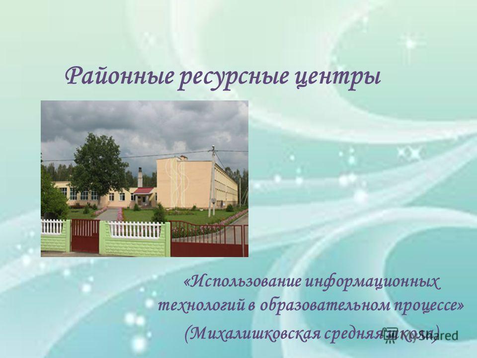 Районные ресурсные центры «Использование информационных технологий в образовательном процессе» (Михалишковская средняя школа)