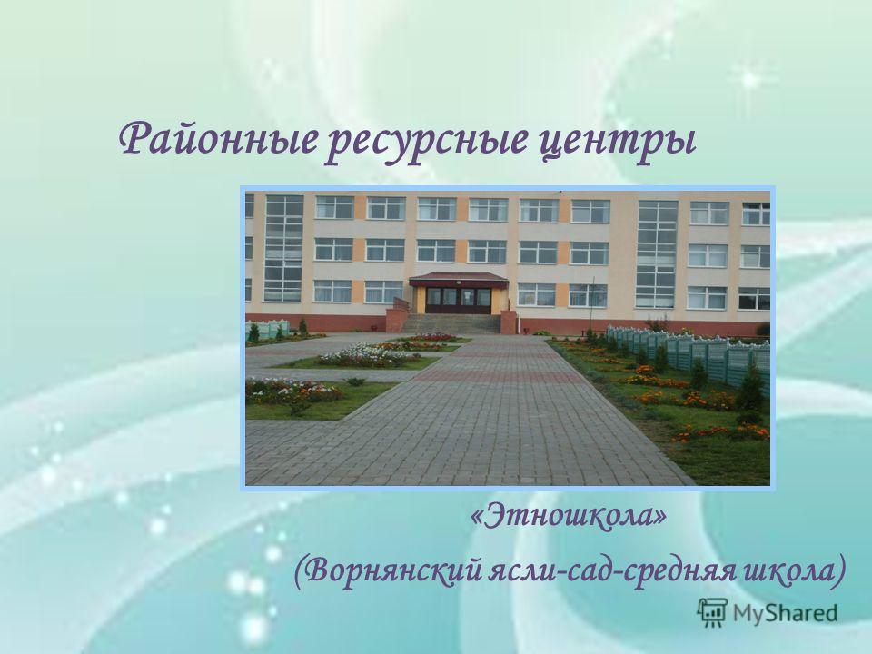 Районные ресурсные центры «Этношкола» (Ворнянский ясли-сад-средняя школа)