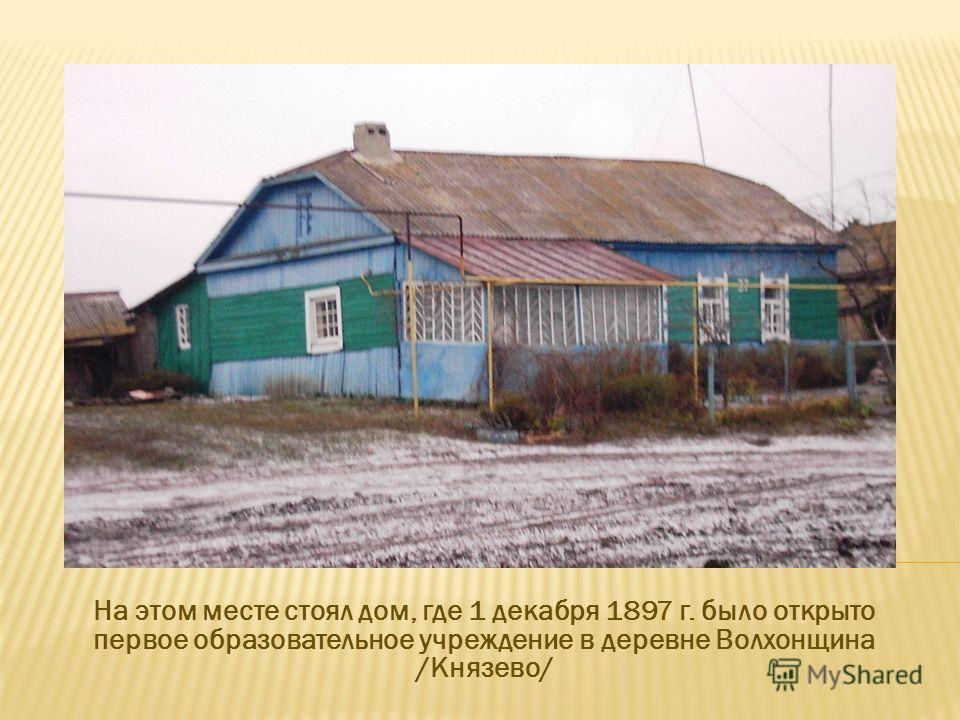 На этом месте стоял дом, где 1 декабря 1897 г. было открыто первое образовательное учреждение в деревне Волхонщина /Князево/