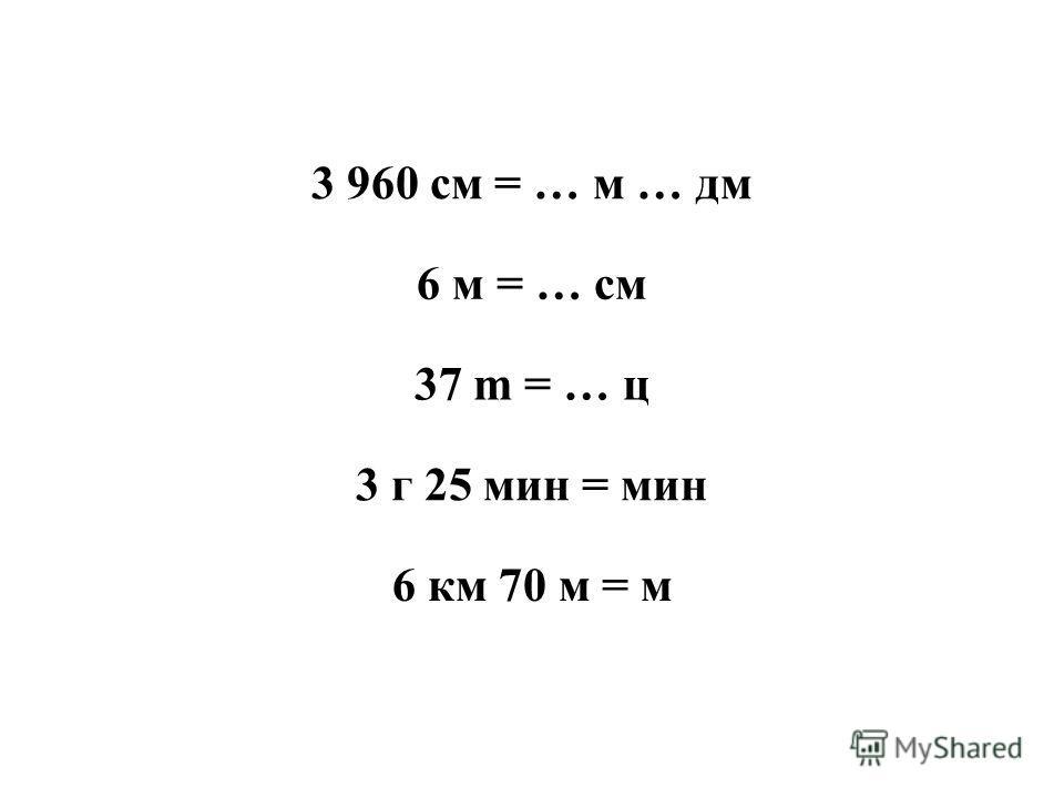 3 960 см = … м … дм 6 м = … см 37 m = … ц 3 г 25 мин = мин 6 км 70 м = м