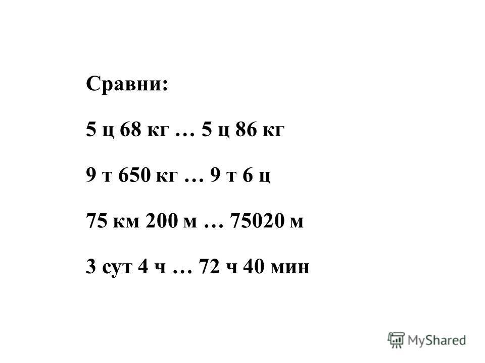 Сравни: 5 ц 68 кг … 5 ц 86 кг 9 т 650 кг … 9 т 6 ц 75 км 200 м … 75020 м 3 сут 4 ч … 72 ч 40 мин