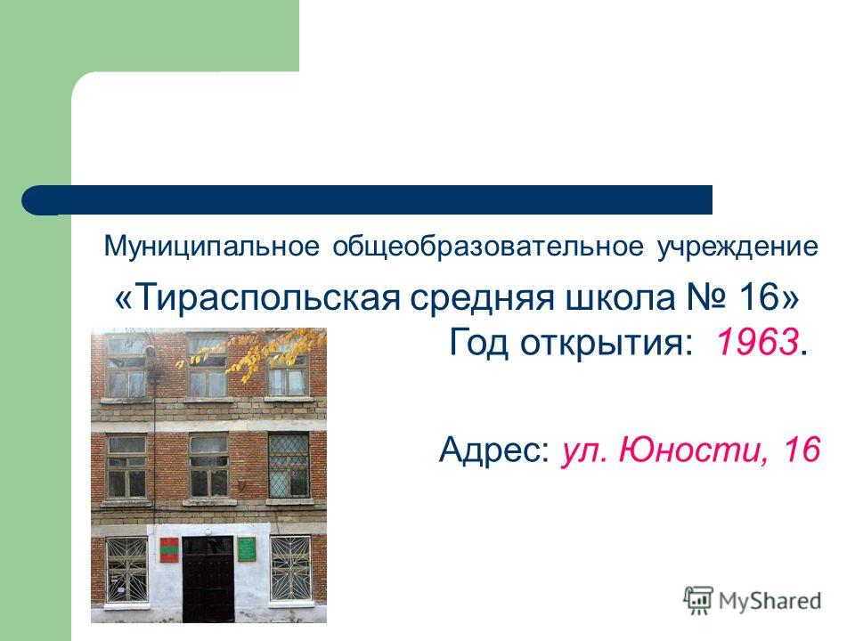 Год открытия: 1963. Адрес: ул. Юности, 16 Муниципальное общеобразовательное учреждение «Тираспольская средняя школа 16»