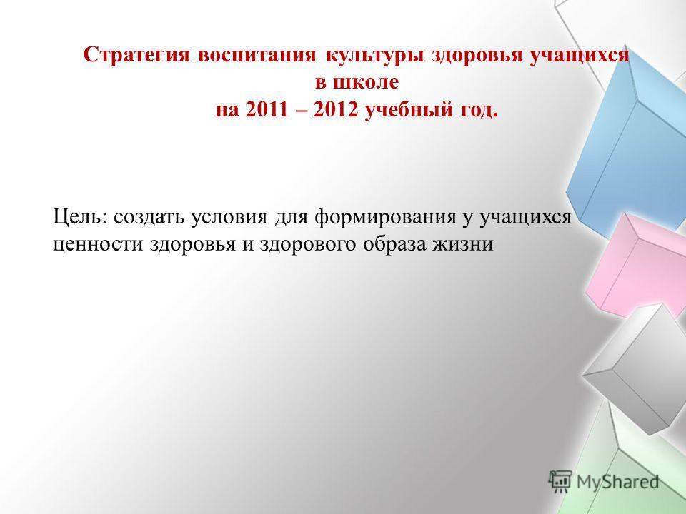 Стратегия воспитания культуры здоровья учащихся в школе на 2011 – 2012 учебный год. Цель: создать условия для формирования у учащихся ценности здоровья и здорового образа жизни