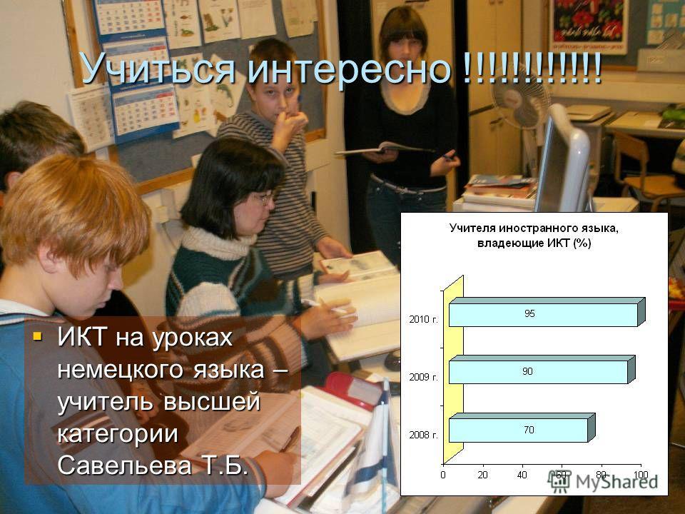 Учиться интересно !!!!!!!!!!!! ИКТ на уроках немецкого языка – учитель высшей категории Савельева Т.Б. ИКТ на уроках немецкого языка – учитель высшей категории Савельева Т.Б.