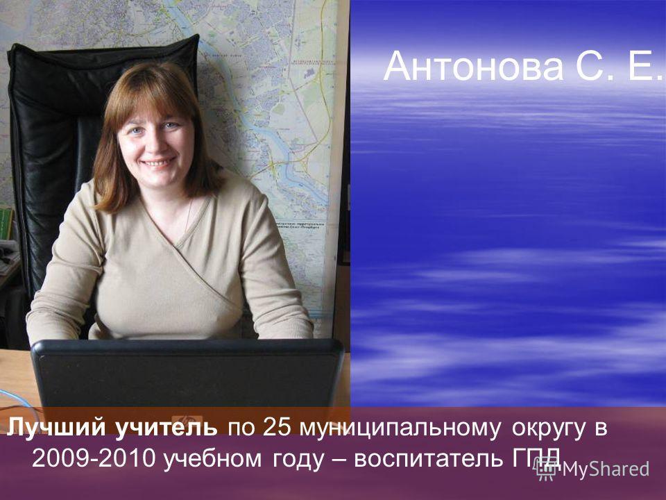 Лучший учитель по 25 муниципальному округу в 2009-2010 учебном году – воспитатель ГПД Антонова С. Е.