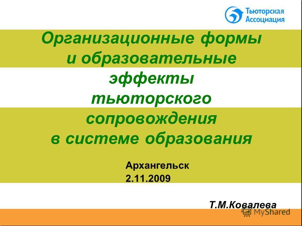 Организационные формы и образовательные эффекты тьюторского сопровождения в системе образования Архангельск 2.11.2009 Т.М.Ковалева
