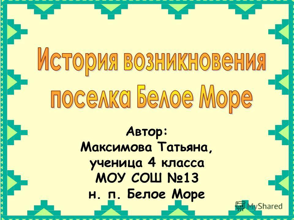 Автор: Максимова Татьяна, ученица 4 класса МОУ СОШ 13 н. п. Белое Море