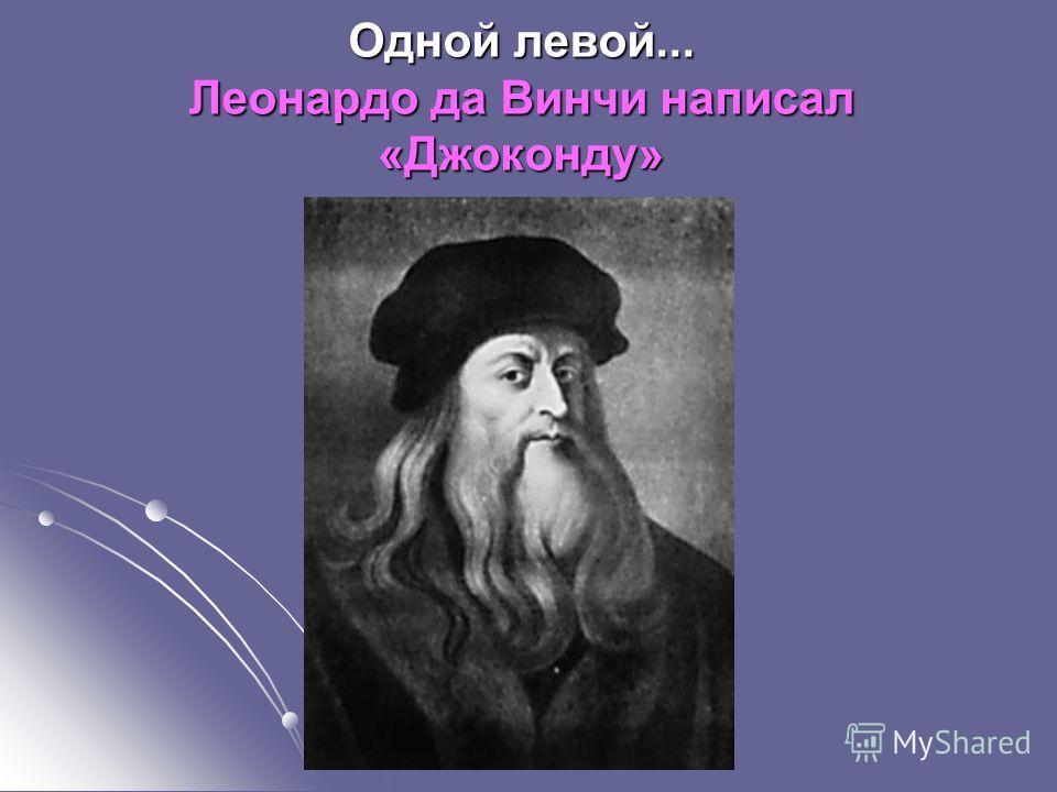 Одной левой... Леонардо да Винчи написал «Джоконду»