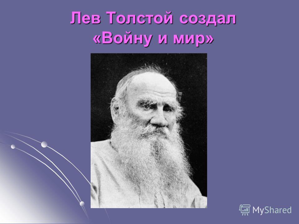 Лев Толстой создал «Войну и мир»