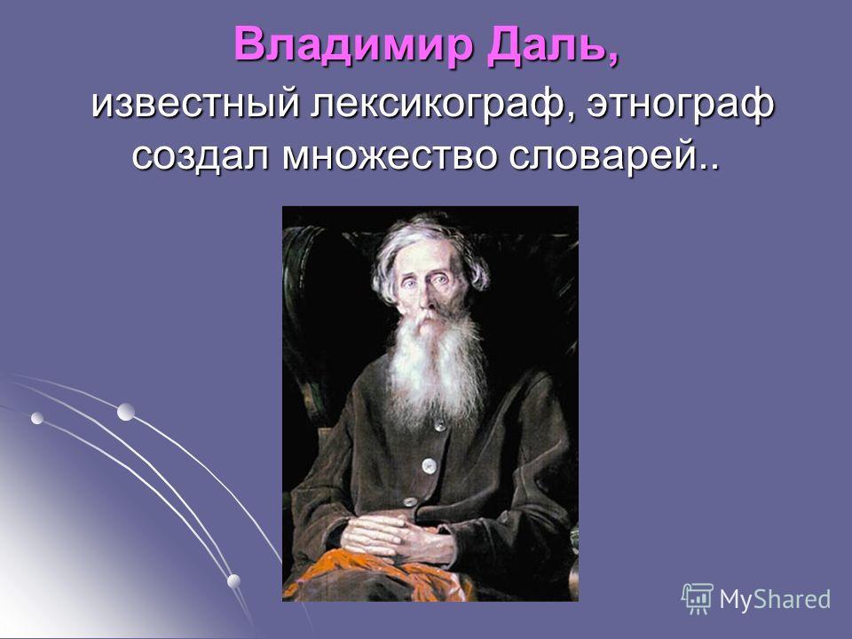 Владимир Даль, известный лексикограф, этнограф создал множество словарей..