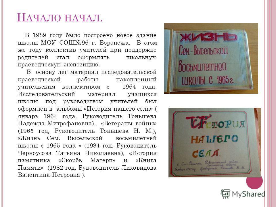 Н АЧАЛО НАЧАЛ. В 1989 году было построено новое здание школы МОУ СОШ96 г. Воронежа. В этом же году коллектив учителей при поддержке родителей стал оформлять школьную краеведческую экспозицию. В основу лег материал исследовательской краеведческой рабо