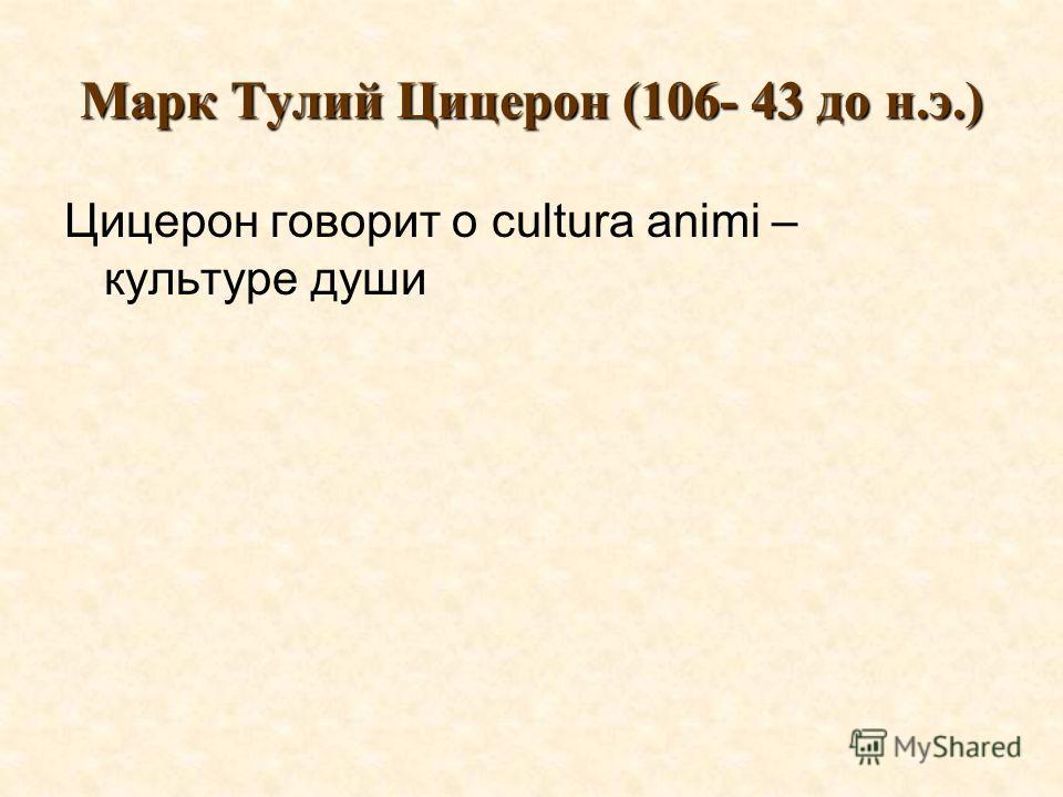 Марк Тулий Цицерон (106- 43 до н.э.) Цицерон говорит о cultura animi – культуре души