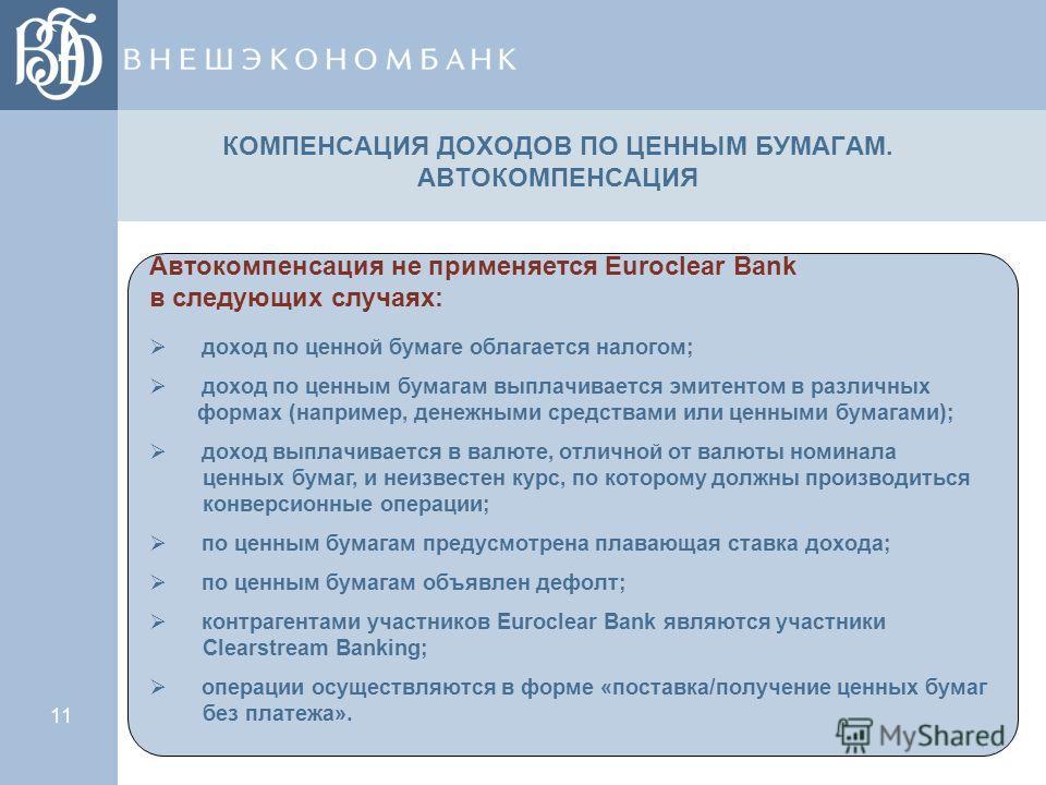 11 КОМПЕНСАЦИЯ ДОХОДОВ ПО ЦЕННЫМ БУМАГАМ. АВТОКОМПЕНСАЦИЯ Автокомпенсация не применяется Euroclear Bank в следующих случаях: доход по ценной бумаге облагается налогом; доход по ценным бумагам выплачивается эмитентом в различных формах (например, дене
