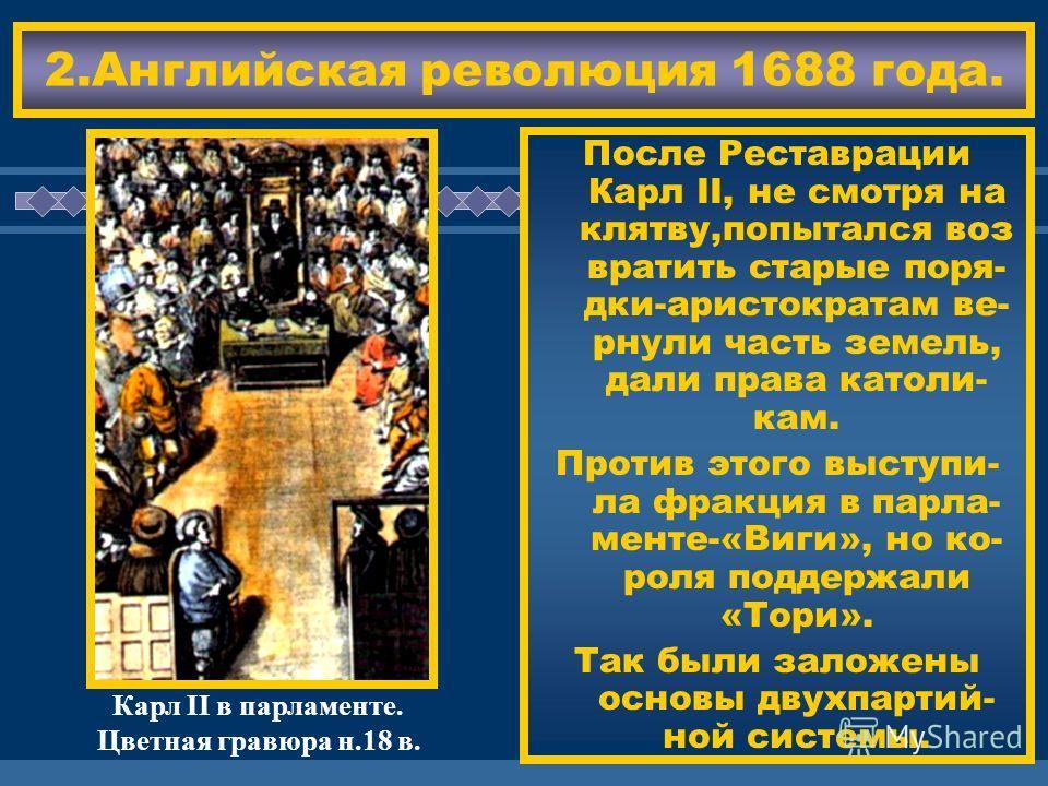 ЖДЕМ ВАС! 2.Английская революция 1688 года. После Реставрации Карл II, не смотря на клятву,попытался воз вратить старые поря- дки-аристократам ве- рнули часть земель, дали права католи- кам. Против этого выступи- ла фракция в парла- менте-«Виги», но