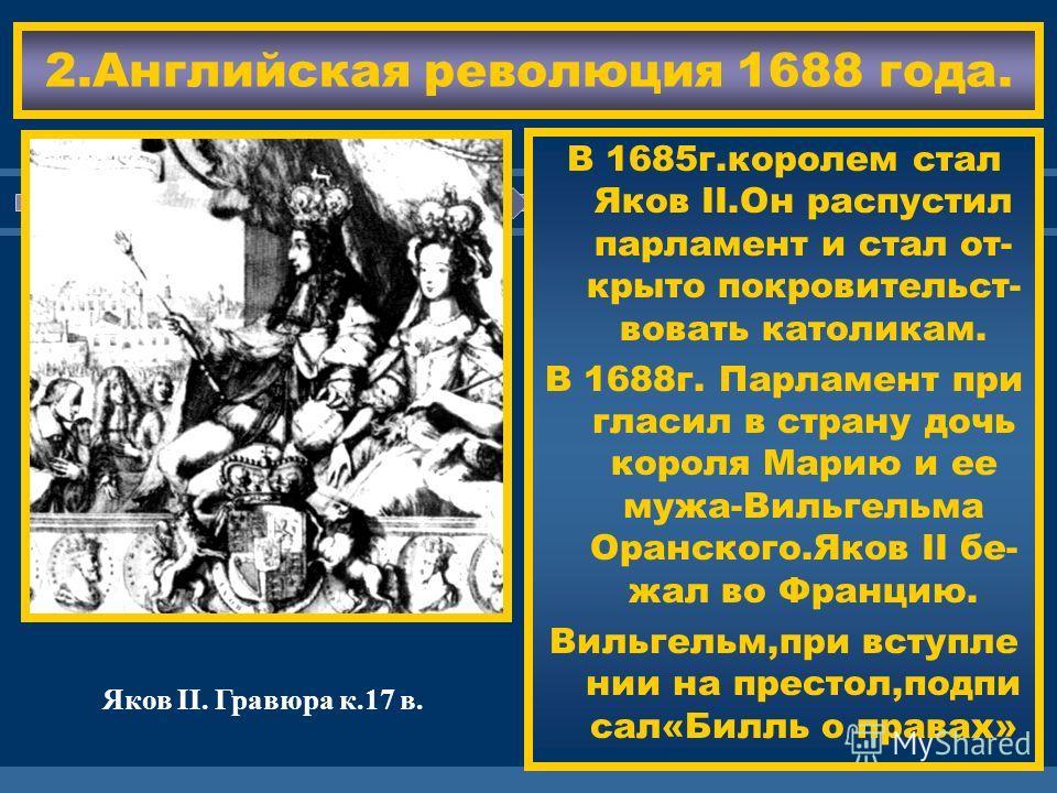 ЖДЕМ ВАС! 2.Английская революция 1688 года. В 1685г.королем стал Яков II.Он распустил парламент и стал от- крыто покровительст- вовать католикам. В 1688г. Парламент при гласил в страну дочь короля Марию и ее мужа-Вильгельма Оранского.Яков II бе- жал