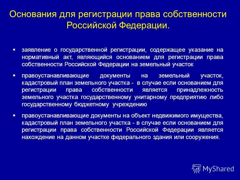 заявление о государственной регистрации, содержащее указание на нормативный акт, являющийся основанием для регистрации права собственности Российской Федерации на земельный участок правоустанавливающие документы на земельный участок, кадастровый план