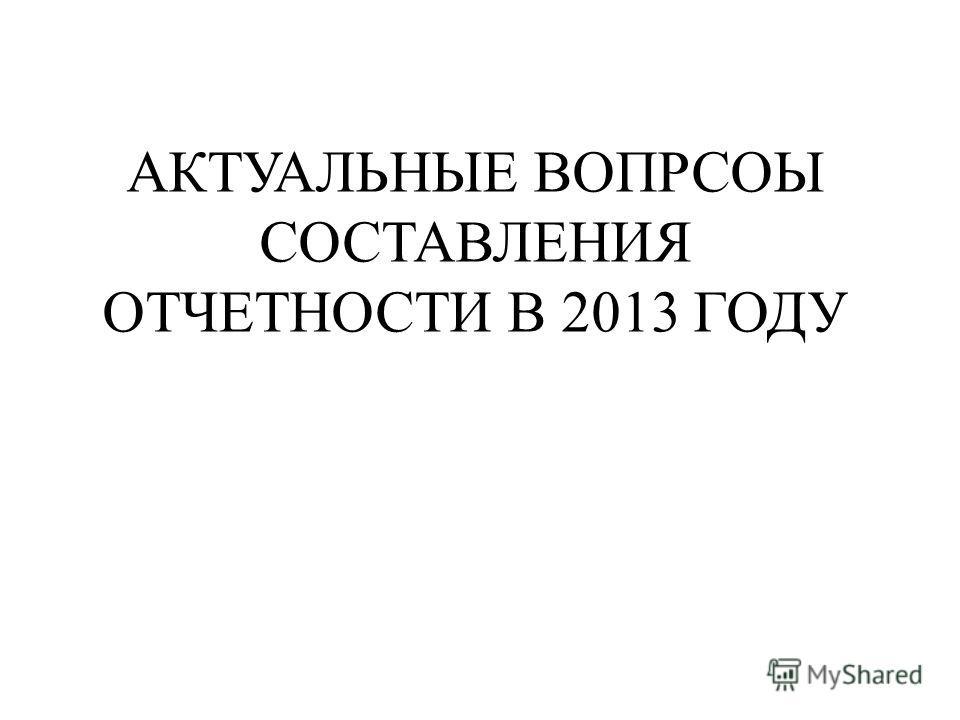 АКТУАЛЬНЫЕ ВОПРСОЫ СОСТАВЛЕНИЯ ОТЧЕТНОСТИ В 2013 ГОДУ