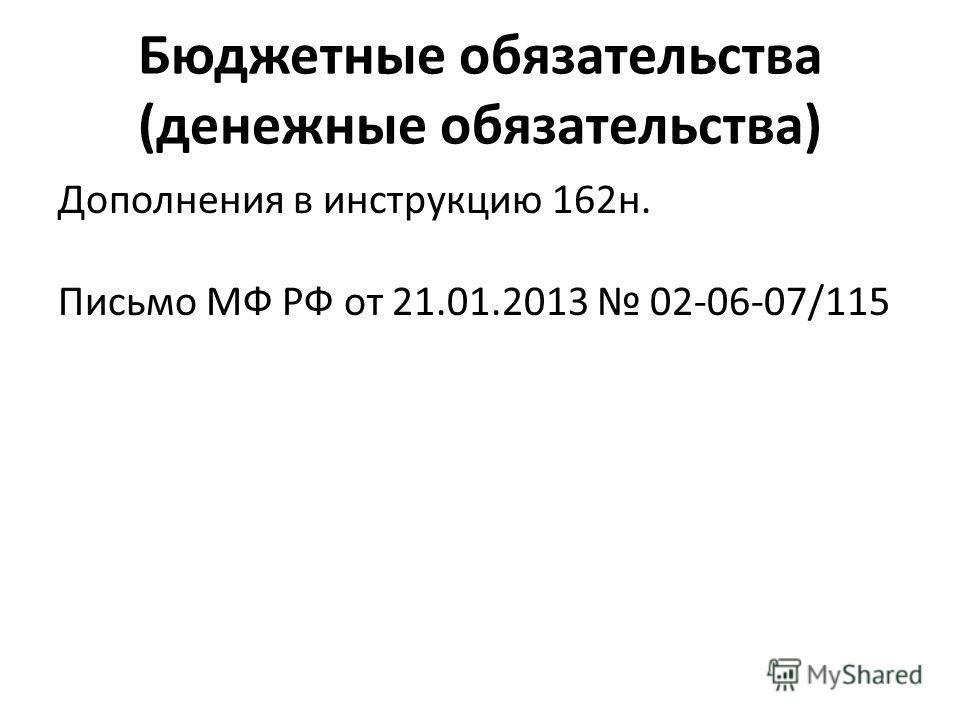 Бюджетные обязательства (денежные обязательства) Дополнения в инструкцию 162н. Письмо МФ РФ от 21.01.2013 02-06-07/115
