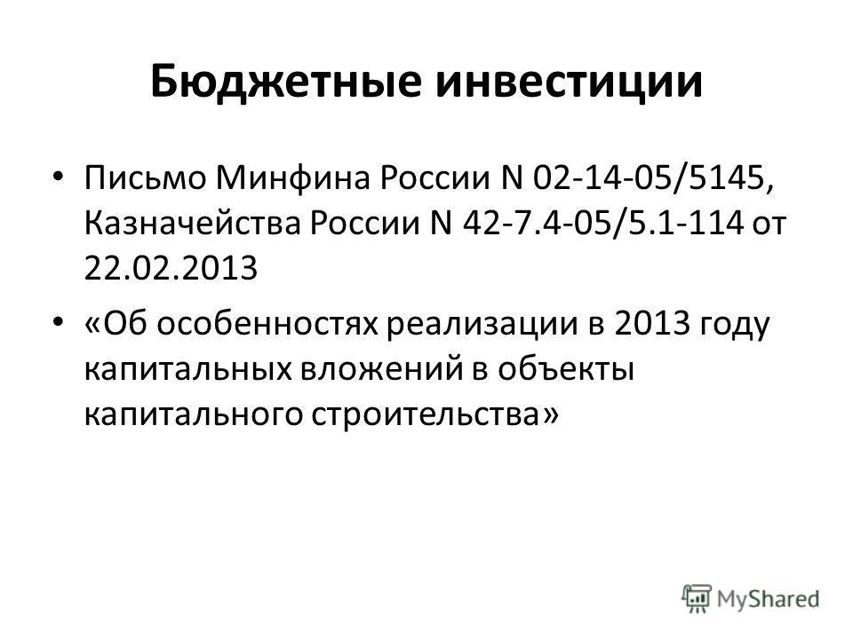 Бюджетные инвестиции Письмо Минфина России N 02-14-05/5145, Казначейства России N 42-7.4-05/5.1-114 от 22.02.2013 «Об особенностях реализации в 2013 году капитальных вложений в объекты капитального строительства»