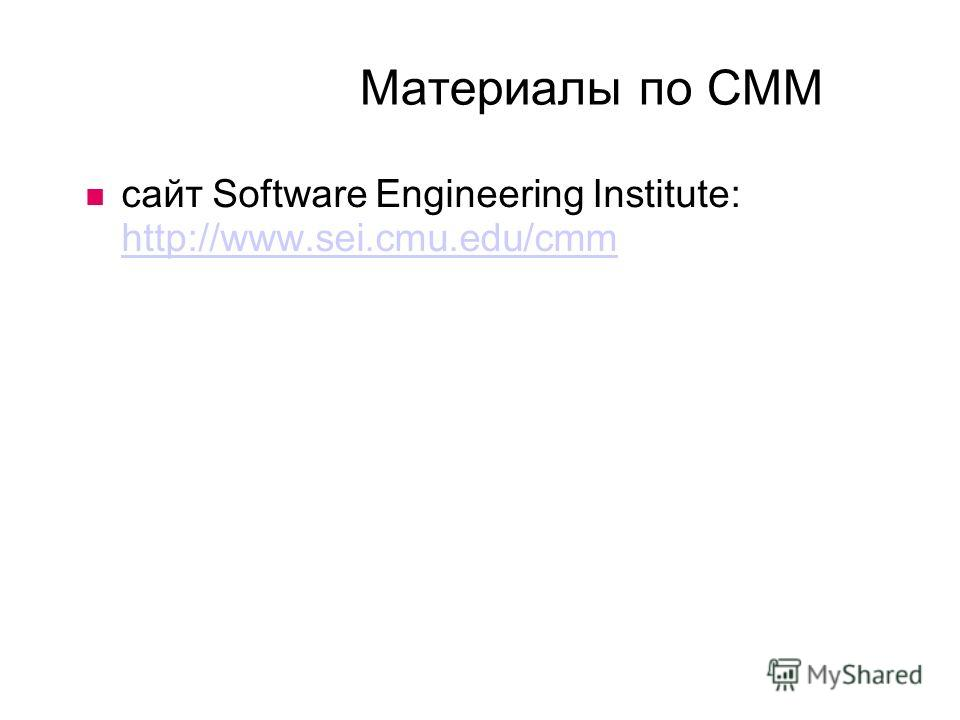 Материалы по CMM сайт Software Engineering Institute: http://www.sei.cmu.edu/cmm http://www.sei.cmu.edu/cmm
