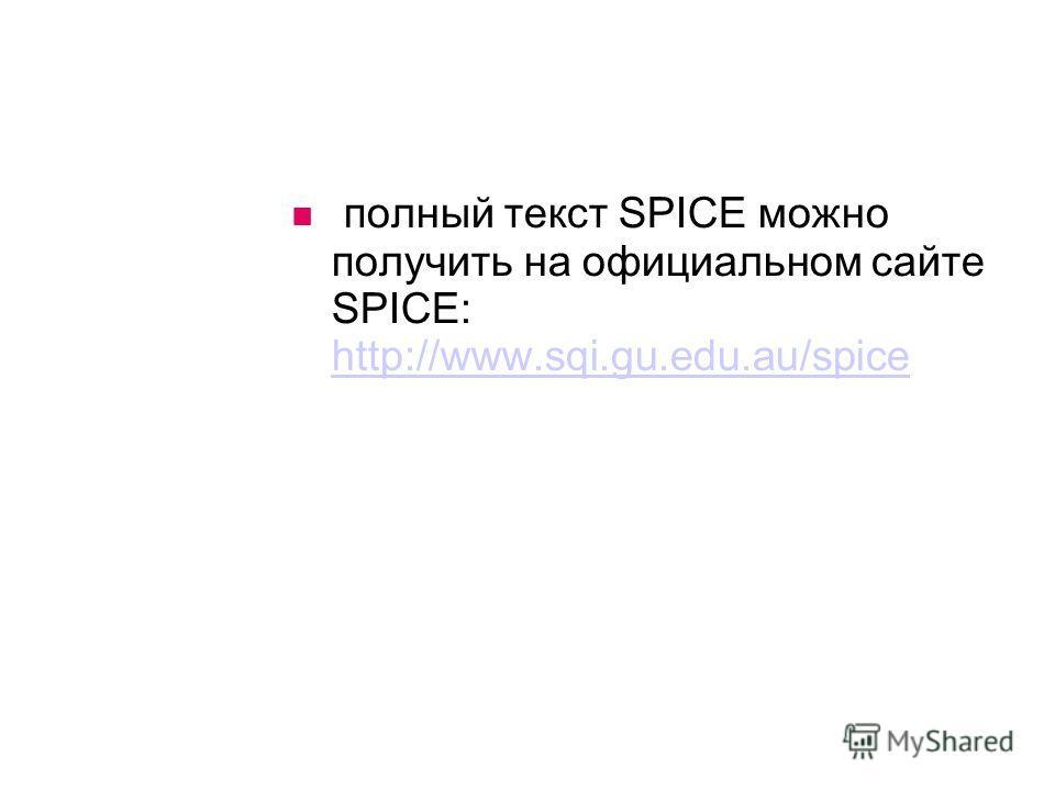 полный текст SPICE можно получить на официальном сайте SPICE: http://www.sqi.gu.edu.au/spice http://www.sqi.gu.edu.au/spice