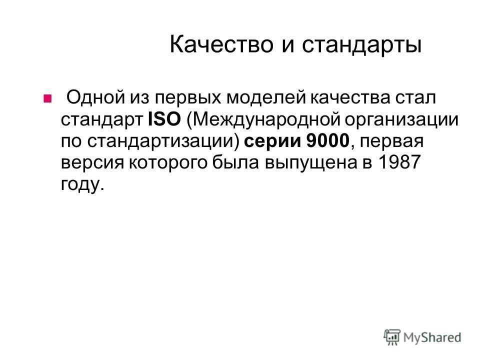 Качество и стандарты Одной из первых моделей качества стал стандарт ISO (Международной организации по стандартизации) серии 9000, первая версия которого была выпущена в 1987 году.