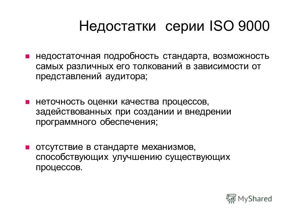 Недостатки серии ISO 9000 недостаточная подробность стандарта, возможность самых различных его толкований в зависимости от представлений аудитора; неточность оценки качества процессов, задействованных при создании и внедрении программного обеспечения