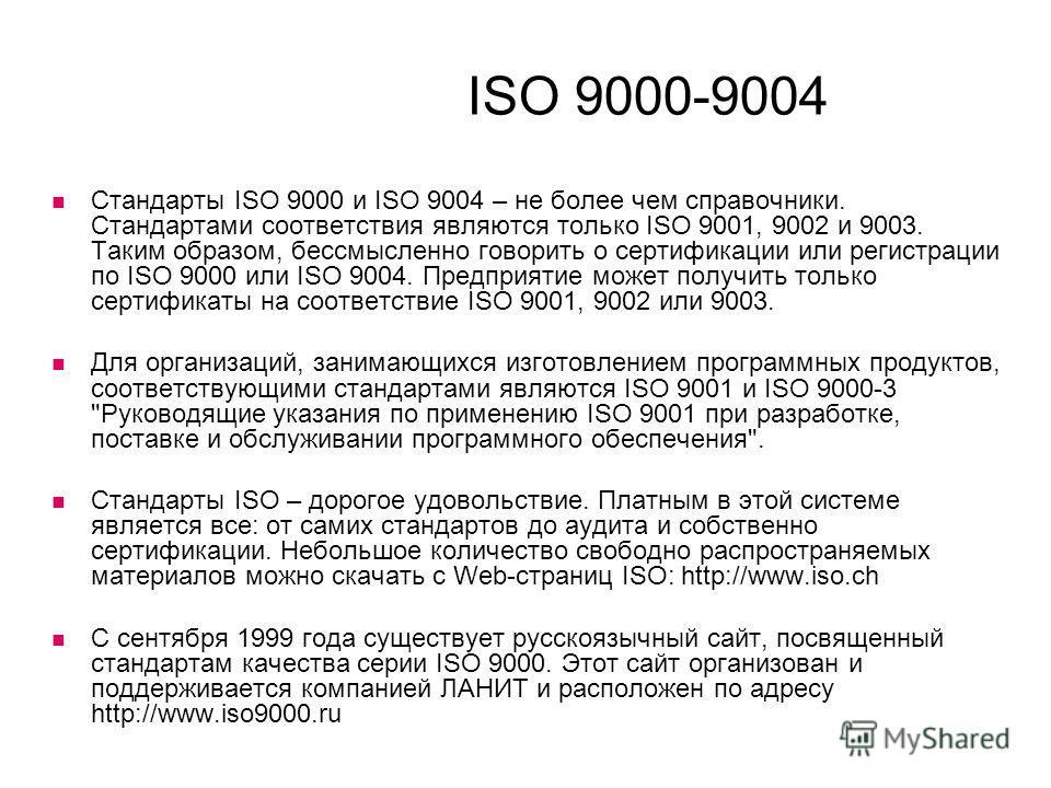 ISO 9000-9004 Стандарты ISO 9000 и ISO 9004 – не более чем справочники. Стандартами соответствия являются только ISO 9001, 9002 и 9003. Таким образом, бессмысленно говорить о сертификации или регистрации по ISO 9000 или ISO 9004. Предприятие может по