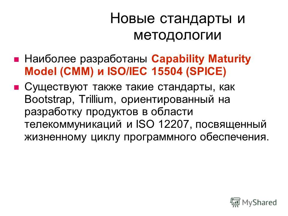 Новые стандарты и методологии Наиболее разработаны Capability Maturity Model (CMM) и ISO/IEC 15504 (SPICE) Существуют также такие стандарты, как Bootstrap, Trillium, ориентированный на разработку продуктов в области телекоммуникаций и ISO 12207, посв