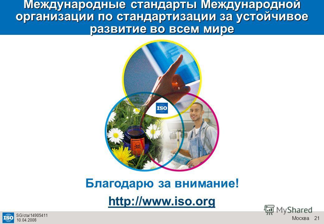 21Москва SG/cta/14905411 10.04.2008 Международные стандарты Международной организации по стандартизации за устойчивое развитие во всем мире Благодарю за внимание! http://www.iso.org