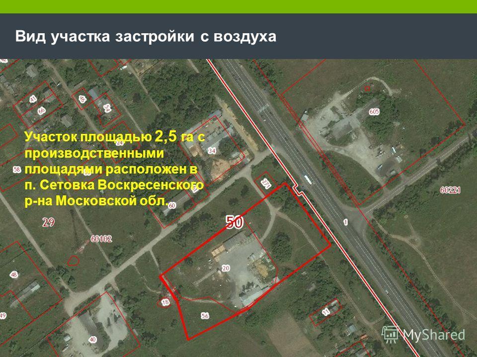 Вид участка застройки с воздуха Участок площадью 2,5 га с производственными площадями расположен в п. Сетовка Воскресенского р-на Московской обл.