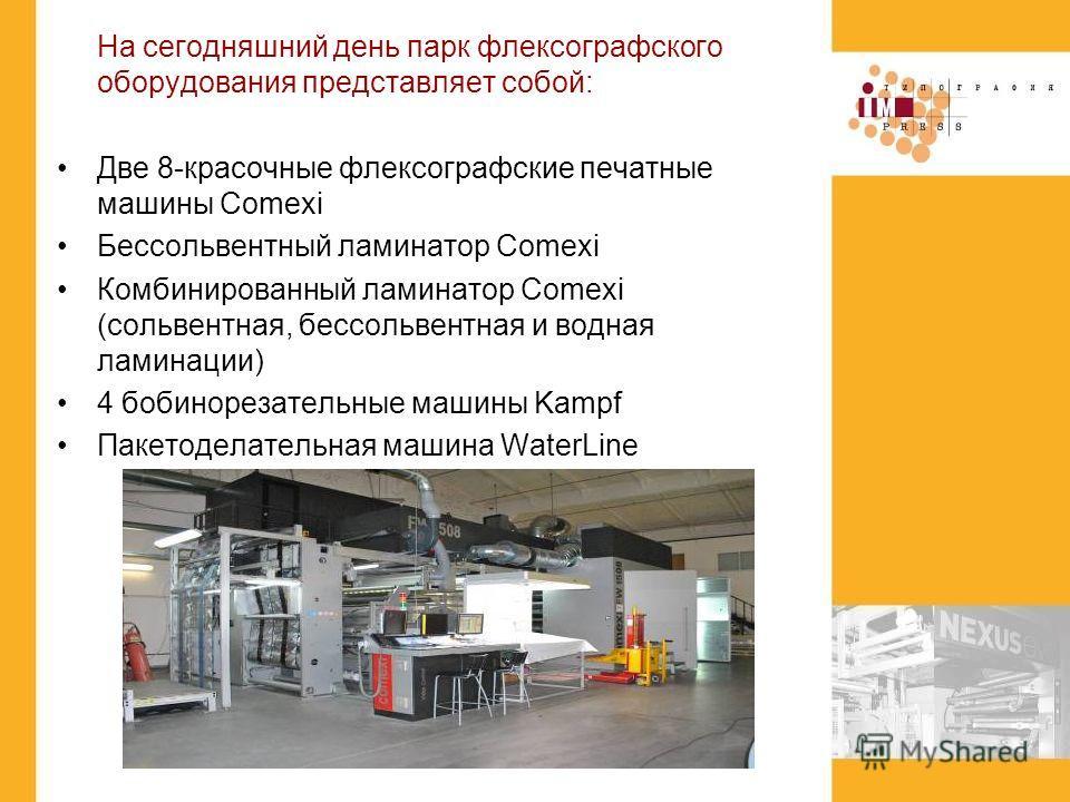 На сегодняшний день парк флексографского оборудования представляет собой: Две 8-красочные флексографские печатные машины Comexi Бессольвентный ламинатор Comexi Комбинированный ламинатор Comexi (сольвентная, бессольвентная и водная ламинации) 4 бобино
