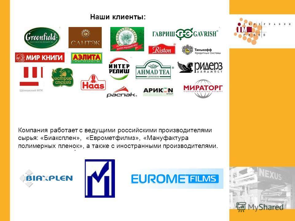 Наши клиенты: Компания работает с ведущими российскими производителями сырья: «Биаксплен», «Еврометфилмз», «Мануфактура полимерных пленок», а также с иностранными производителями.