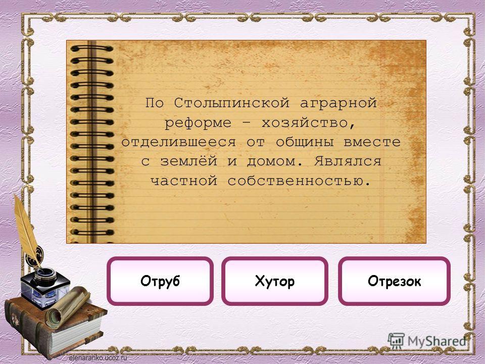 ОтрезокОтрубХутор По Столыпинской аграрной реформе – хозяйство, отделившееся от общины вместе с землёй и домом. Являлся частной собственностью.