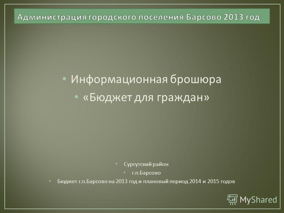 Информационная брошюра « Бюджет для граждан » Сургутский район г. п. Барсово Бюджет г. п. Барсово на 2013 год и плановый период 2014 и 2015 годов