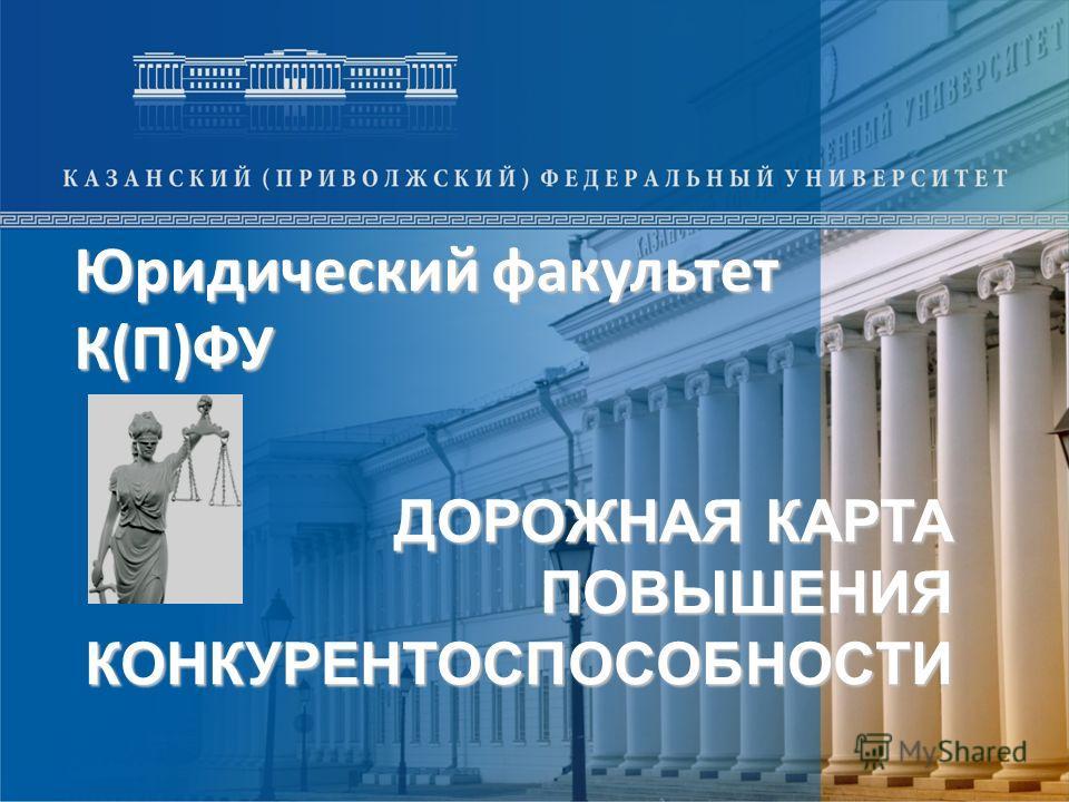 ДОРОЖНАЯ КАРТА ПОВЫШЕНИЯ КОНКУРЕНТОСПОСОБНОСТИ Юридический факультет К(П)ФУ