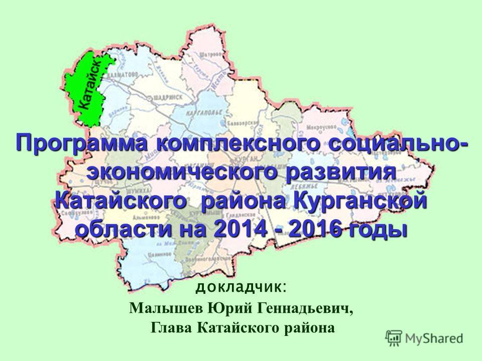 Программа комплексного социально- экономического развития Катайского района Курганской области на 2014 - 2016 годы докладчик: Малышев Юрий Геннадьевич, Глава Катайского района