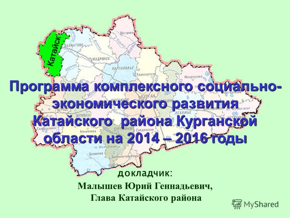 Программа комплексного социально- экономического развития Катайского района Курганской области на 2014 – 2016 годы докладчик: Малышев Юрий Геннадьевич, Глава Катайского района